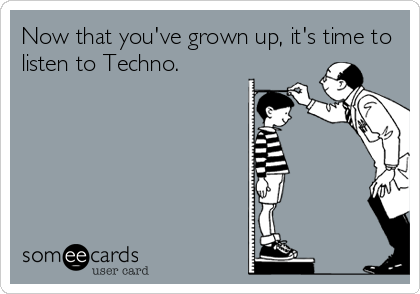 Now that you've grown up, it's time to listen to Techno.