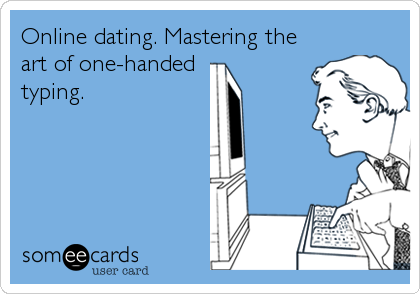 Online dating. Mastering the art of one-handed  typing.