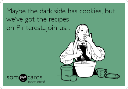 Maybe the dark side has cookies, but we've got the recipes on Pinterest...join us...
