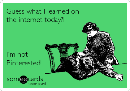 Guess what I learned on the internet today?!    I'm not Pinterested!