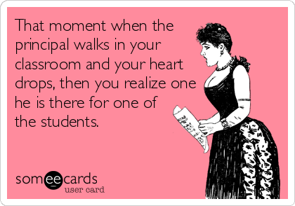 That moment when the  principal walks in your classroom and your heart drops, then you realize one he is there for one of the students.