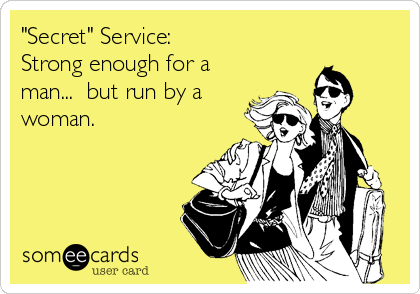 """Secret"" Service:            Strong enough for a man...  but run by a woman."