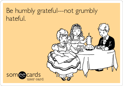 Be humbly grateful---not grumbly hateful.