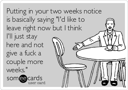 """Putting in your two weeks notice is basically saying """"I'd like to leave right now but I think I'll just stay here and not give a fuck a couple more weeks."""""""