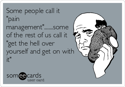 """Some people call it """"pain management"""".......some of the rest of us call it """"get the hell over yourself and get on with it"""""""