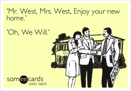'Mr. West, Mrs. West, Enjoy your new home.'  'Oh, We Will.'