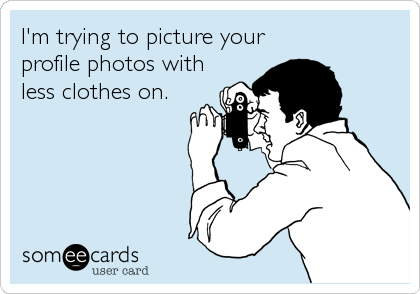 I'm trying to picture your profile photos with less clothes on.