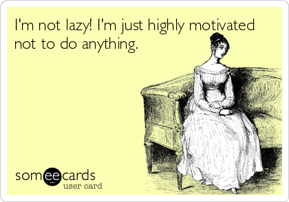 I'm not lazy! I'm just highly motivated not to do anything.