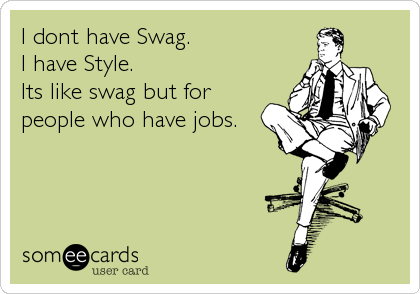 I dont have Swag.  I have Style. Its like swag but for people who have jobs.