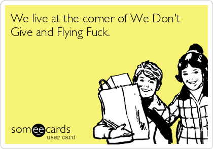 We live at the corner of We Don't Give and Flying Fuck.