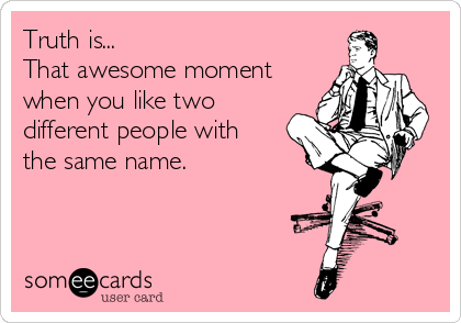 Truth is... That awesome moment  when you like two different people with  the same name.