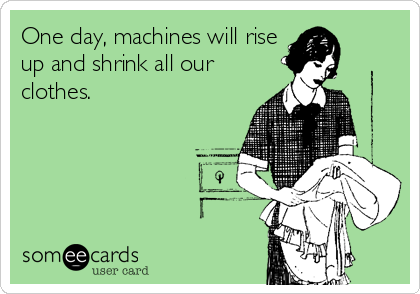 One day, machines will rise up and shrink all our clothes.