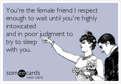You're the female friend I respect enough to wait until you're highly intoxicated and in poor judgment to try to sleep with you.