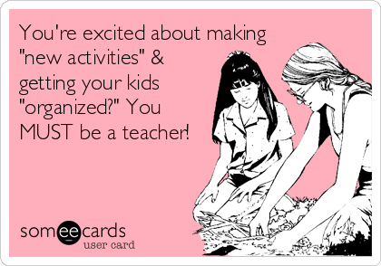 "You're excited about making ""new activities"" & getting your kids ""organized?"" You MUST be a teacher!"