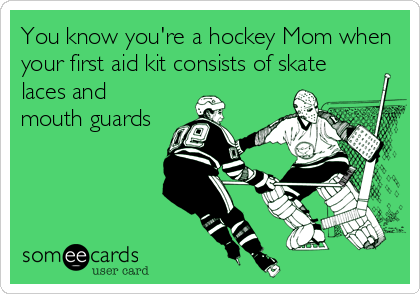 You know you're a hockey Mom when your first aid kit consists of skate laces and mouth guards