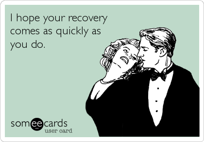 I hope your recovery comes as quickly as you do.