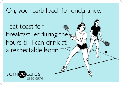 """Oh, you """"carb load"""" for endurance.  I eat toast for breakfast, enduring the hours till I can drink at a respectable hour."""