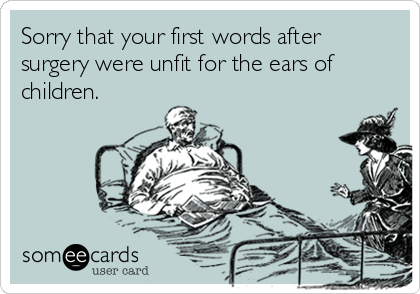 Sorry that your first words after surgery were unfit for the ears of children.