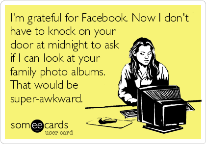 I'm grateful for Facebook. Now I don't have to knock on your door at midnight to ask if I can look at your family photo albums. That would be super-awkward.