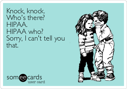 Knock, knock.  Who's there? HIPAA. HIPAA who? Sorry, I can't tell you that.