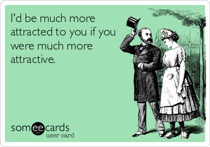 I'd be much more attracted to you if you were much more attractive.