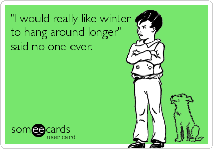 """I would really like winter to hang around longer"" said no one ever."
