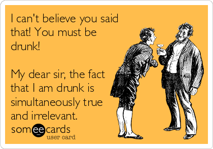 I can't believe you said that! You must be drunk!  My dear sir, the fact that I am drunk is simultaneously true and irrelevant.