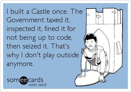 I built a Castle once. The Government taxed it, inspected it, fined it for not being up to code, then seized it. That's why I don't play outside anymore.