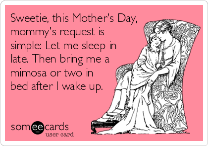 Sweetie, this Mother's Day, mommy's request is simple: Let me sleep in late. Then bring me a mimosa or two in bed after I wake up.