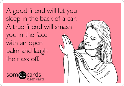 A good friend will let you sleep in the back of a car.  A true friend will smash you in the face with an open palm and laugh their%