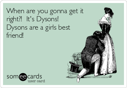 When are you gonna get it right?!  It's Dysons!  Dysons are a girls best friend!