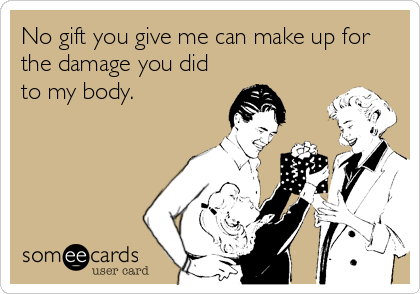 No gift you give me can make up for the damage you did to my body.