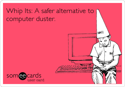 Whip Its: A safer alternative to computer duster.