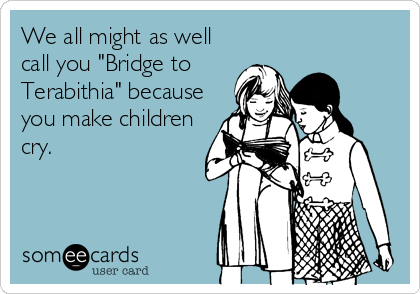 "We all might as well call you ""Bridge to Terabithia"" because you make children cry."