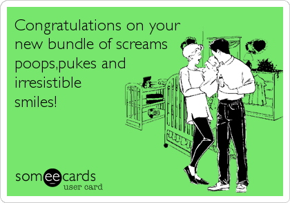 Congratulations on your new bundle of screams poops,pukes and irresistible smiles!