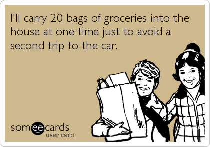 I'll carry 20 bags of groceries into the house at one time just to avoid a second trip to the car.