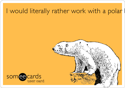 I would literally rather work with a polar bear, and live in fear of my life daily than to have to work with your ass.