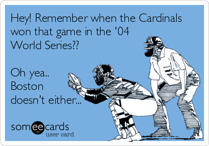 Hey! Remember when the Cardinals won that game in the '04 World Series??   Oh yea.. Boston doesn't either...