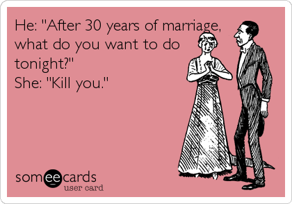"He: ""After 30 years of marriage, what do you want to do tonight?"" She: ""Kill you."""