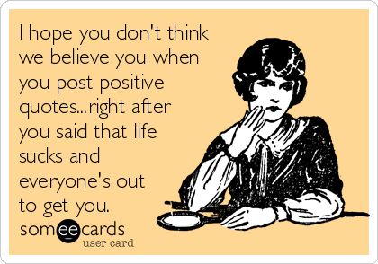 I hope you don't think we believe you when you post positive quotes...right after you said that life sucks and everyone's out to get