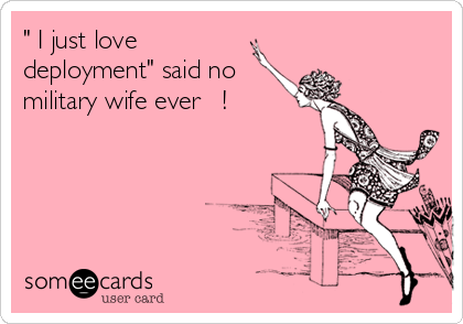 """ I just love deployment"" said no military wife ever   !"