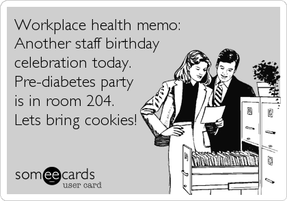 Workplace health memo: Another staff birthday celebration today. Pre-diabetes party is in room 204. Lets bring cookies!