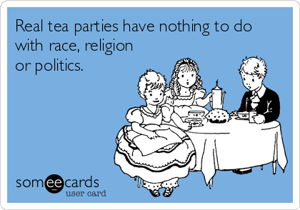 Real tea parties have nothing to do with race, religion or politics.