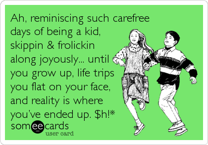 Ah, reminiscing such carefree days of being a kid, skippin & frolickin along joyously... until you grow up, life trips you flat on your face,%