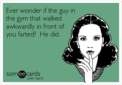 Ever wonder if the guy in the gym that walked awkwardly in front of you farted?  He did.
