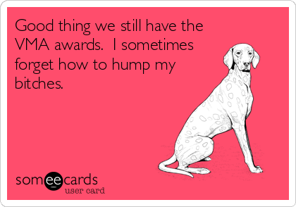 Good thing we still have the VMA awards.  I sometimes forget how to hump my bitches.