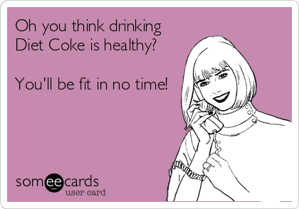 Oh you think drinking Diet Coke is healthy?  You'll be fit in no time!