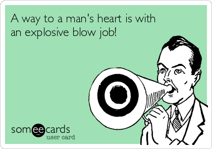 A way to a man's heart is with an explosive blow job!