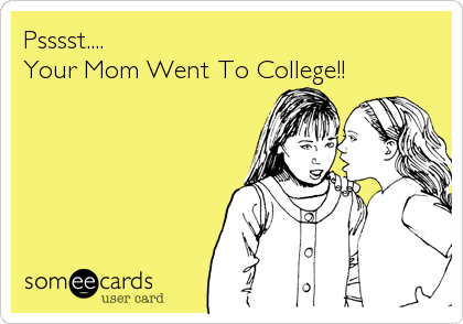 Psssst.... Your Mom Went To College!!