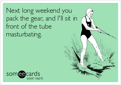 Next long weekend you pack the gear, and I'll sit in front of the tube masturbating.